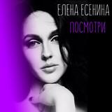 Елена Есенина - Посмотри