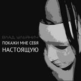 Влад Ульянич - Покажи мне себя настоящую